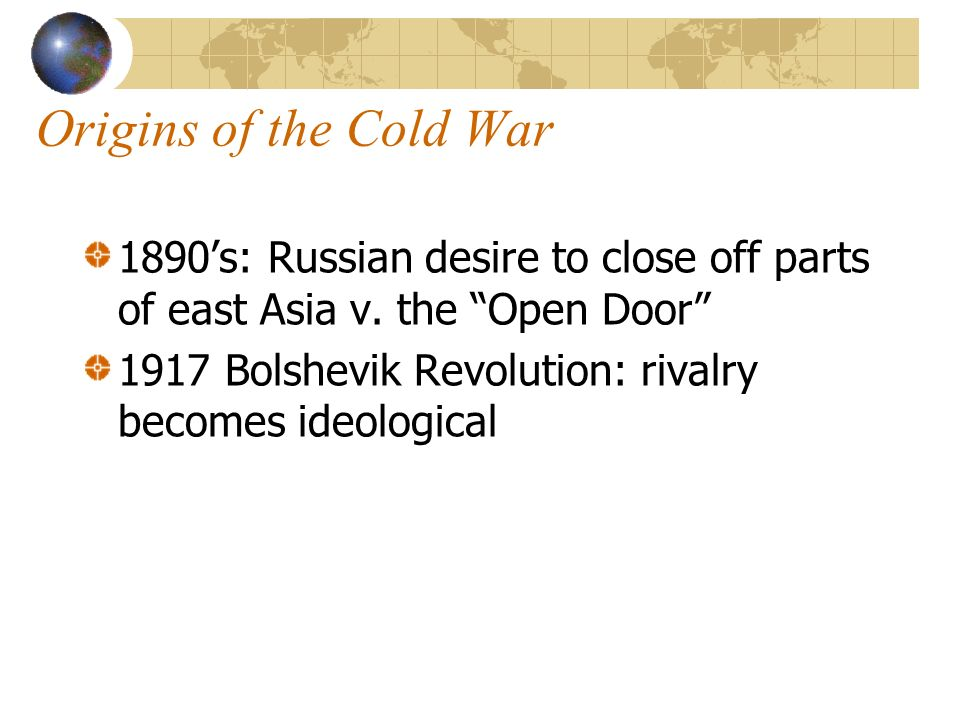 Origins of the Cold War 1890s: Russian desire to close off parts of east Asia v.