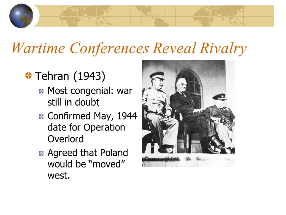 Wartime Conferences Reveal Rivalry Tehran (1943) Most congenial: war still in doubt Confirmed May, 1944 date for Operation Overlord Agreed that Poland would be moved west.