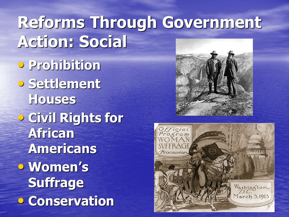 Reforms Through Government Action: Social Prohibition Prohibition Settlement Houses Settlement Houses Civil Rights for African Americans Civil Rights for African Americans Womens Suffrage Womens Suffrage Conservation Conservation