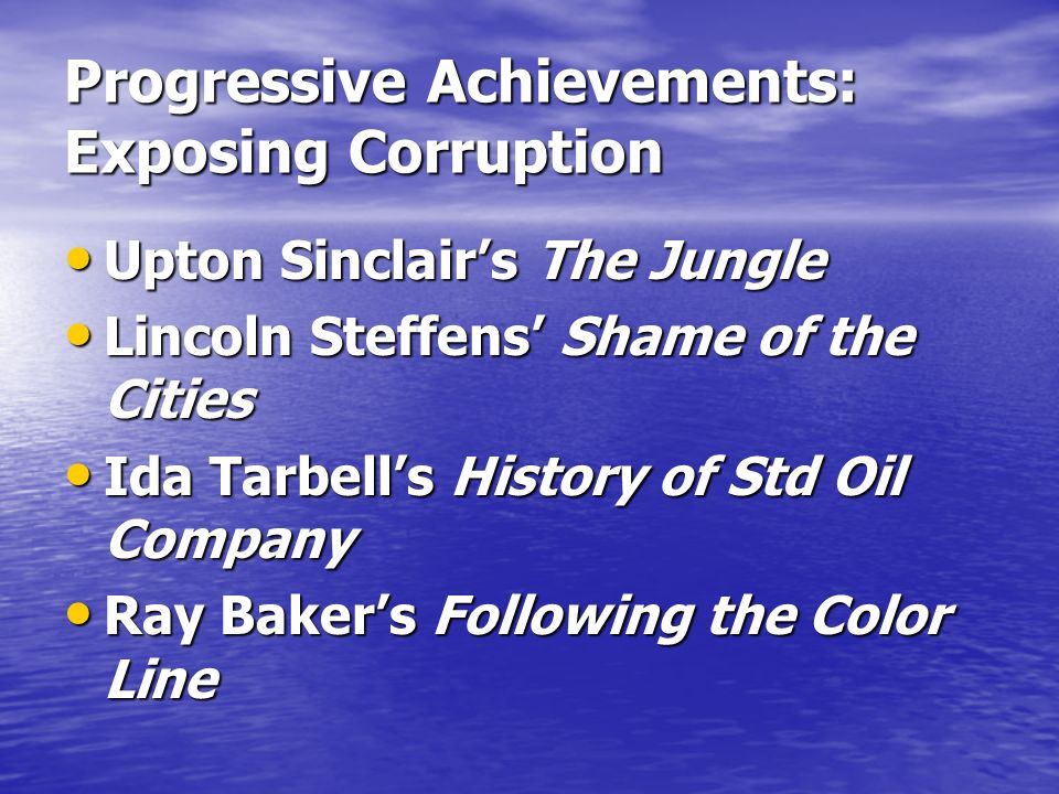 Progressive Achievements: Exposing Corruption Upton Sinclairs The Jungle Upton Sinclairs The Jungle Lincoln Steffens Shame of the Cities Lincoln Steffens Shame of the Cities Ida Tarbells History of Std Oil Company Ida Tarbells History of Std Oil Company Ray Bakers Following the Color Line Ray Bakers Following the Color Line