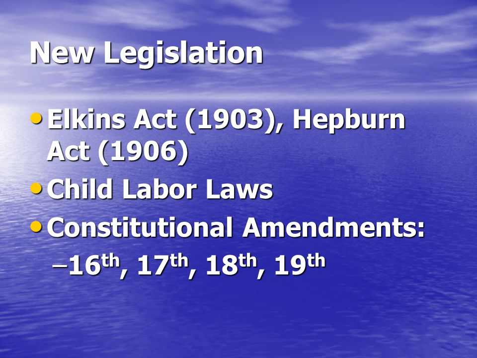 New Legislation Elkins Act (1903), Hepburn Act (1906) Elkins Act (1903), Hepburn Act (1906) Child Labor Laws Child Labor Laws Constitutional Amendments: Constitutional Amendments: –16 th, 17 th, 18 th, 19 th