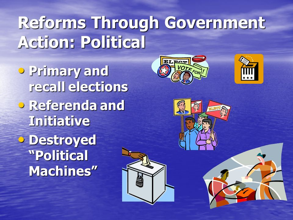 Reforms Through Government Action: Political Primary and recall elections Primary and recall elections Referenda and Initiative Referenda and Initiative Destroyed Political Machines Destroyed Political Machines