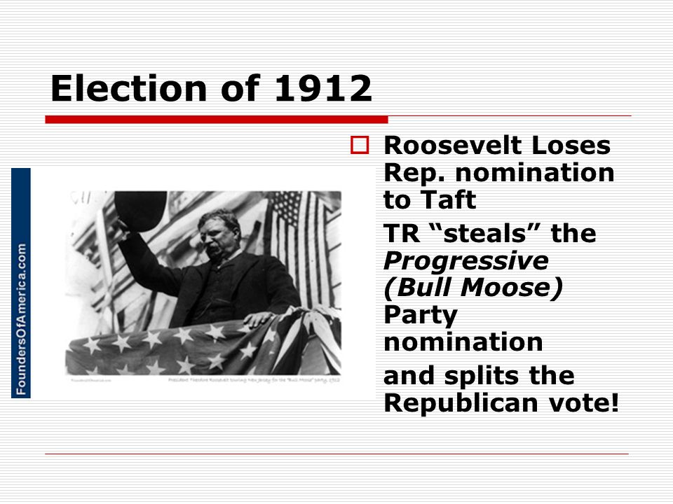 Election of 1912 Roosevelt Loses Rep. nomination to Taft TR steals the Progressive (Bull Moose) Party nomination and splits the Republican vote!