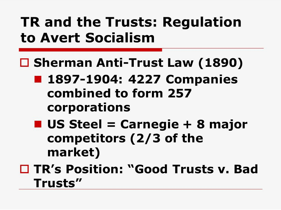TR and the Trusts: Regulation to Avert Socialism Sherman Anti-Trust Law (1890) 1897-1904: 4227 Companies combined to form 257 corporations US Steel =