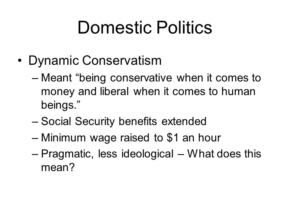 Domestic Politics Dynamic Conservatism –Meant being conservative when it comes to money and liberal when it comes to human beings.