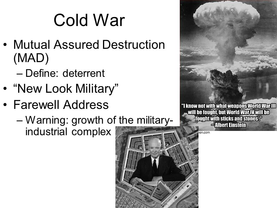 Cold War Mutual Assured Destruction (MAD) –Define: deterrent New Look Military Farewell Address –Warning: growth of the military- industrial complex