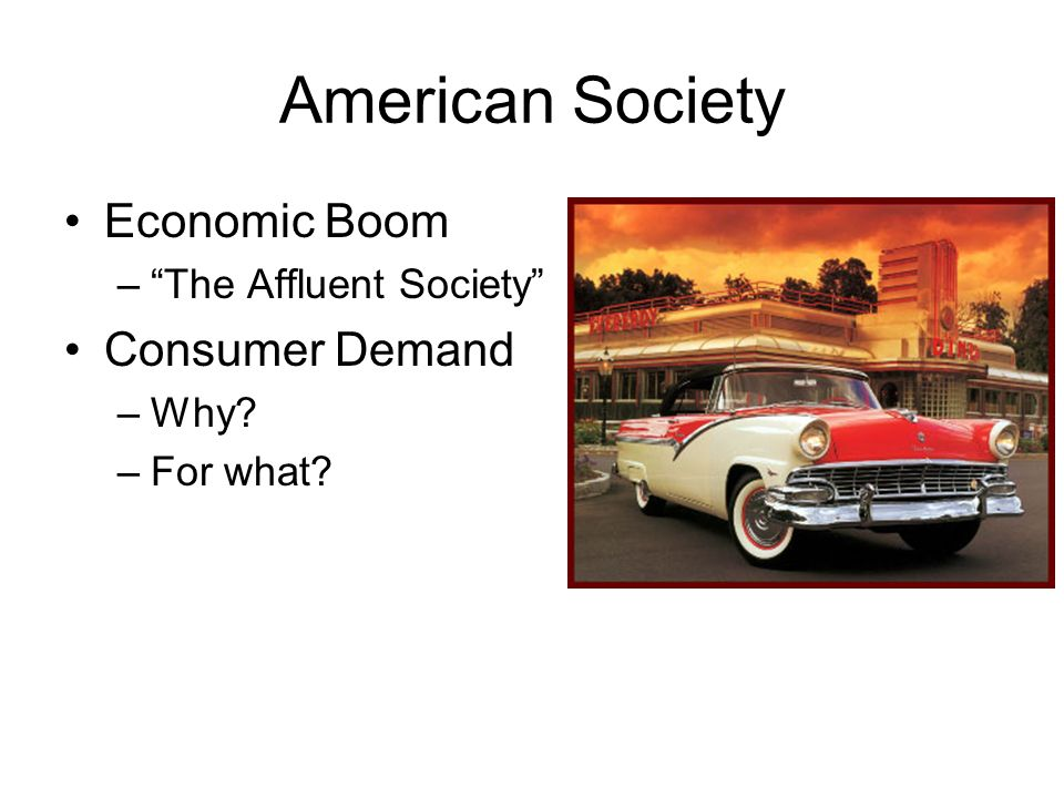 American Society Economic Boom –The Affluent Society Consumer Demand –Why? –For what?