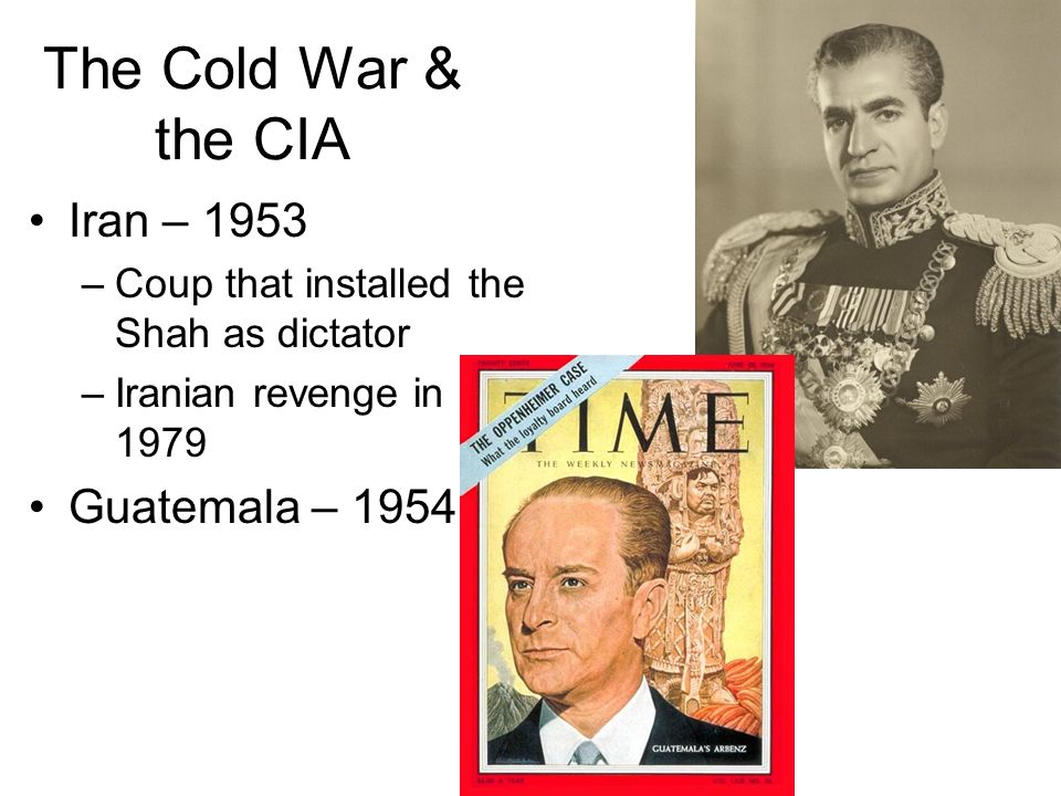 The Cold War & the CIA Iran – 1953 –Coup that installed the Shah as dictator –Iranian revenge in 1979 Guatemala – 1954