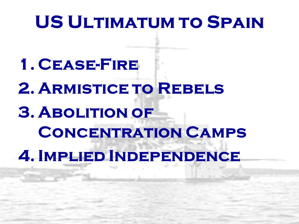 US Ultimatum to Spain 1. 1.Cease-Fire 2. 2.Armistice to Rebels 3. 3.Abolition of Concentration Camps 4. 4.Implied Independence
