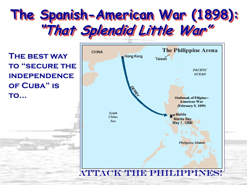 The Spanish-American War (1898): That Splendid Little War The best way to secure the independence of Cuba is to… Attack the Philippines!