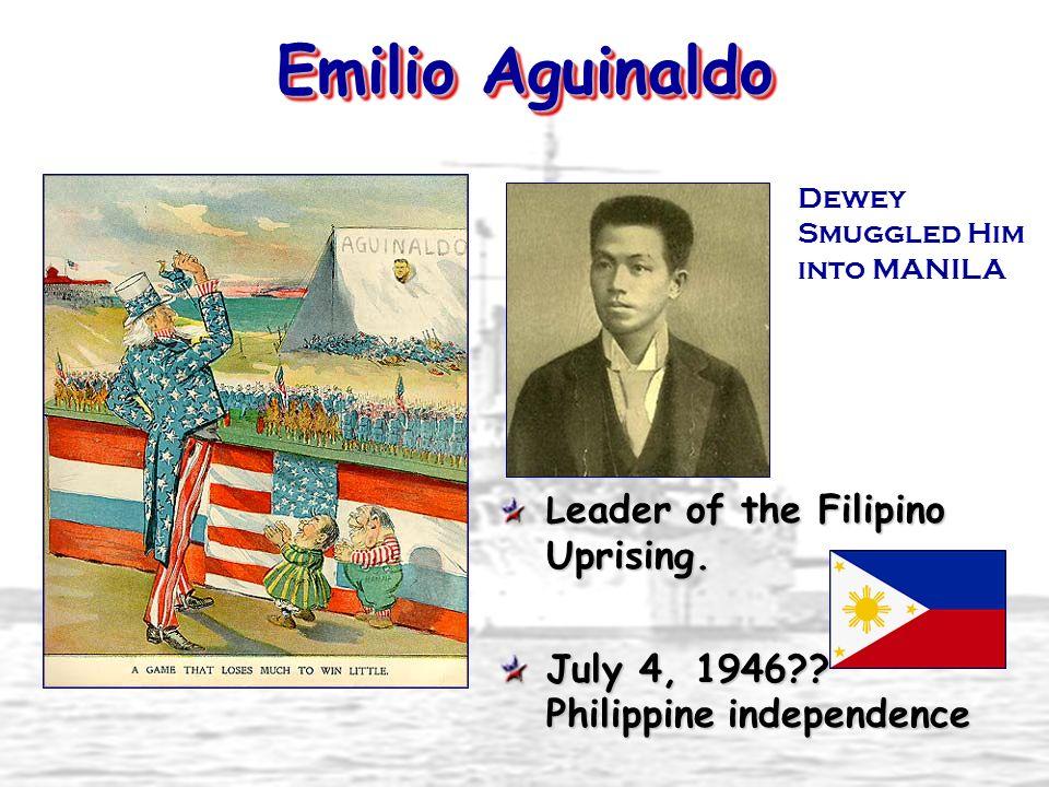 Emilio Aguinaldo L eader of the Filipino Uprising. July 4, 1946?? Philippine independence Dewey Smuggled Him into MANILA
