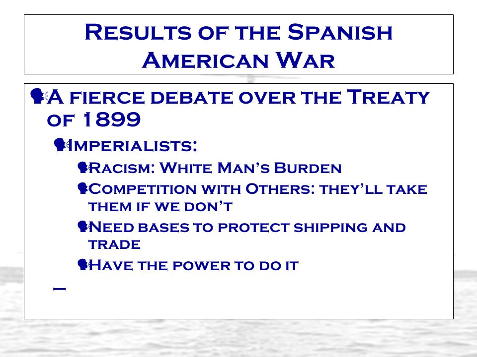 Results of the Spanish American War A fierce debate over the Treaty of 1899 Imperialists: Racism: White Mans Burden Competition with Others: theyll ta