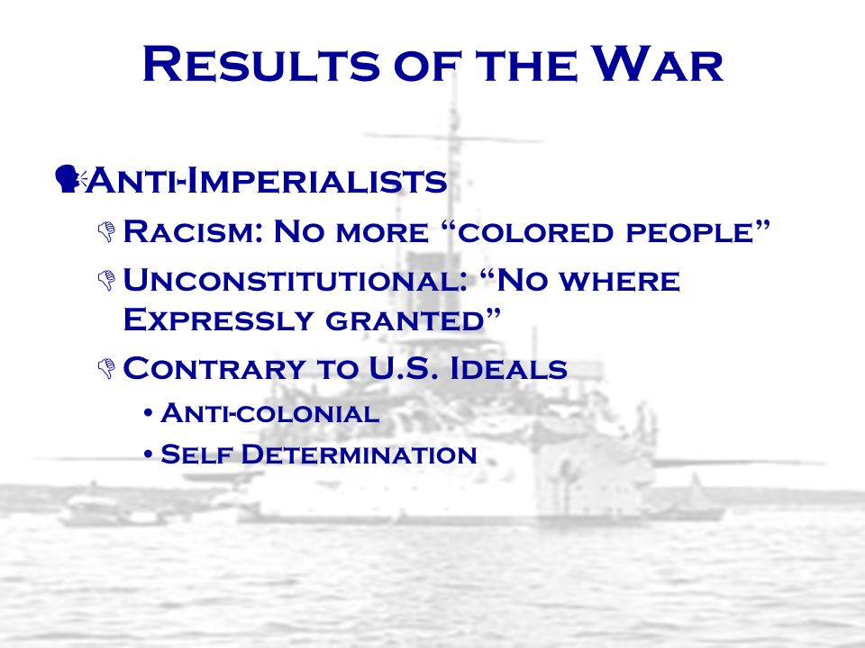 Results of the War Anti-Imperialists Racism: No more colored people Unconstitutional: No where Expressly granted Contrary to U.S. Ideals Anti-colonial