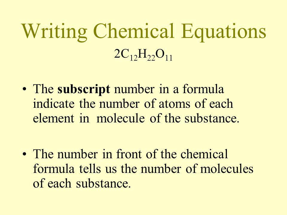 Writing Chemical Equations 2C 12 H 22 O 11 The subscript number in a formula indicate the number of atoms of each element in molecule of the substance
