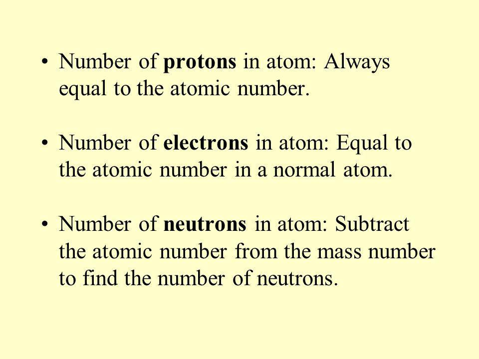 Number of protons in atom: Always equal to the atomic number. Number of electrons in atom: Equal to the atomic number in a normal atom. Number of neut