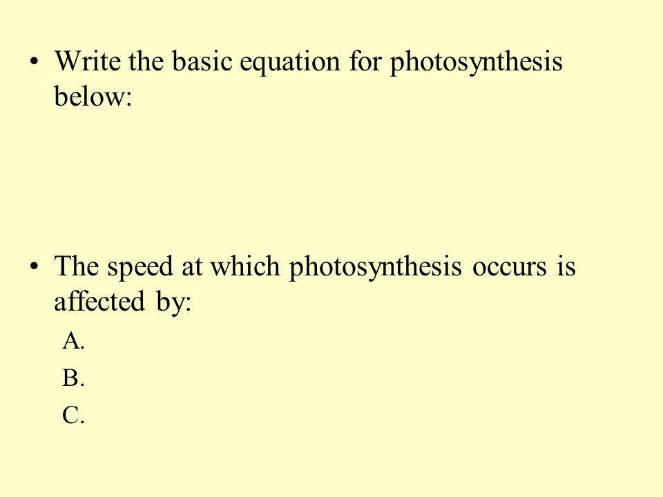 Write the basic equation for photosynthesis below: The speed at which photosynthesis occurs is affected by: A. B. C.