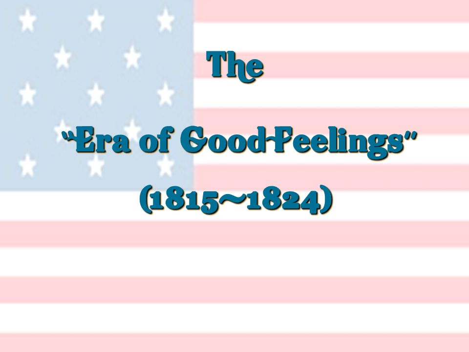 The Era of Good Feelings The Era of Good Feelings (1815-1824) (1815-1824)