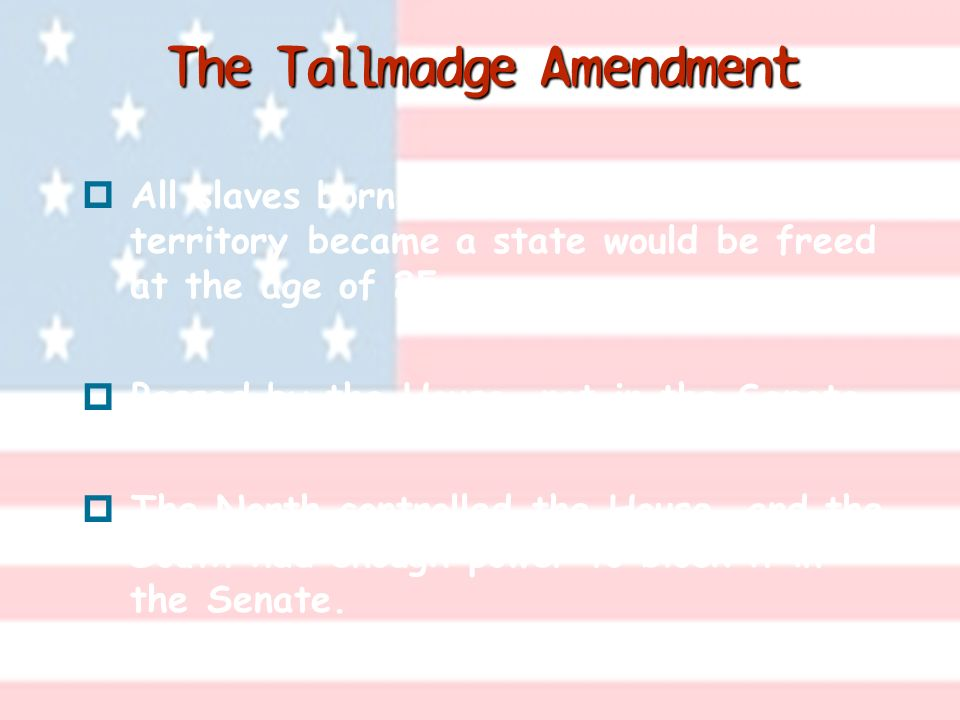 The Tallmadge Amendment p All slaves born in Missouri after the territory became a state would be freed at the age of 25.
