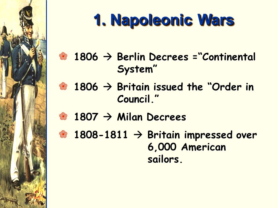 1. Napoleonic Wars Q1806 Berlin Decrees =Continental System Q1806 Britain issued the Order in Council. Q1807 Milan Decrees Q1808-1811 Britain impresse