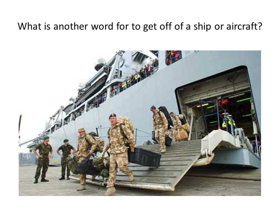 What is another word for to get off of a ship or aircraft?