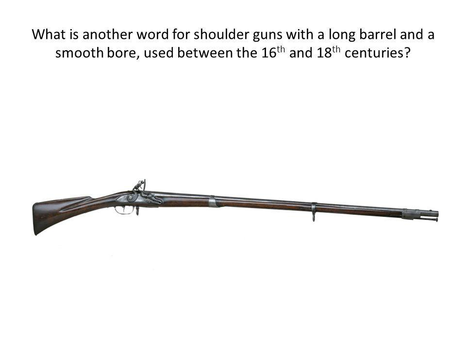 What is another word for shoulder guns with a long barrel and a smooth bore, used between the 16 th and 18 th centuries?