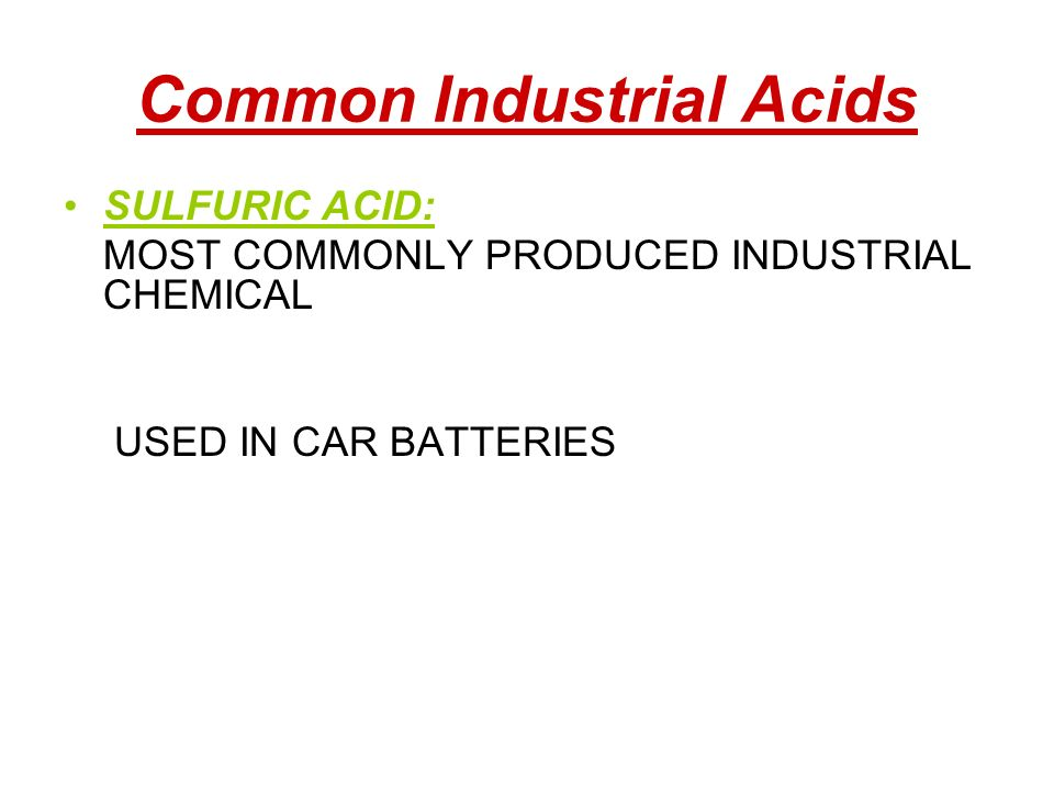 Common Industrial Acids SULFURIC ACID: MOST COMMONLY PRODUCED INDUSTRIAL CHEMICAL USED IN CAR BATTERIES