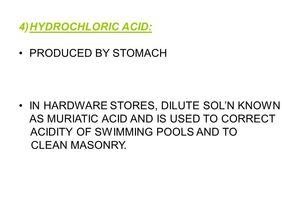 4)HYDROCHLORIC ACID: PRODUCED BY STOMACH IN HARDWARE STORES, DILUTE SOLN KNOWN AS MURIATIC ACID AND IS USED TO CORRECT ACIDITY OF SWIMMING POOLS AND T