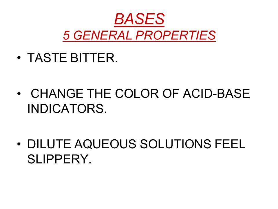 BASES 5 GENERAL PROPERTIES TASTE BITTER. CHANGE THE COLOR OF ACID-BASE INDICATORS. DILUTE AQUEOUS SOLUTIONS FEEL SLIPPERY.