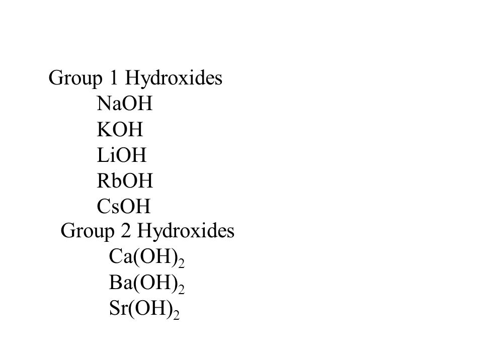 Group 1 Hydroxides NaOH KOH LiOH RbOH CsOH Group 2 Hydroxides Ca(OH) 2 Ba(OH) 2 Sr(OH) 2