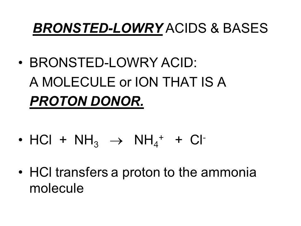 BRONSTED-LOWRY ACIDS & BASES BRONSTED-LOWRY ACID: A MOLECULE or ION THAT IS A PROTON DONOR. HCl + NH 3 NH 4 + + Cl - HCl transfers a proton to the amm