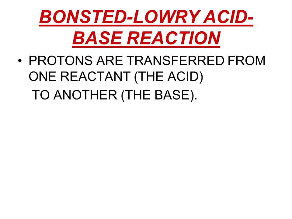 BONSTED-LOWRY ACID- BASE REACTION PROTONS ARE TRANSFERRED FROM ONE REACTANT (THE ACID) TO ANOTHER (THE BASE).