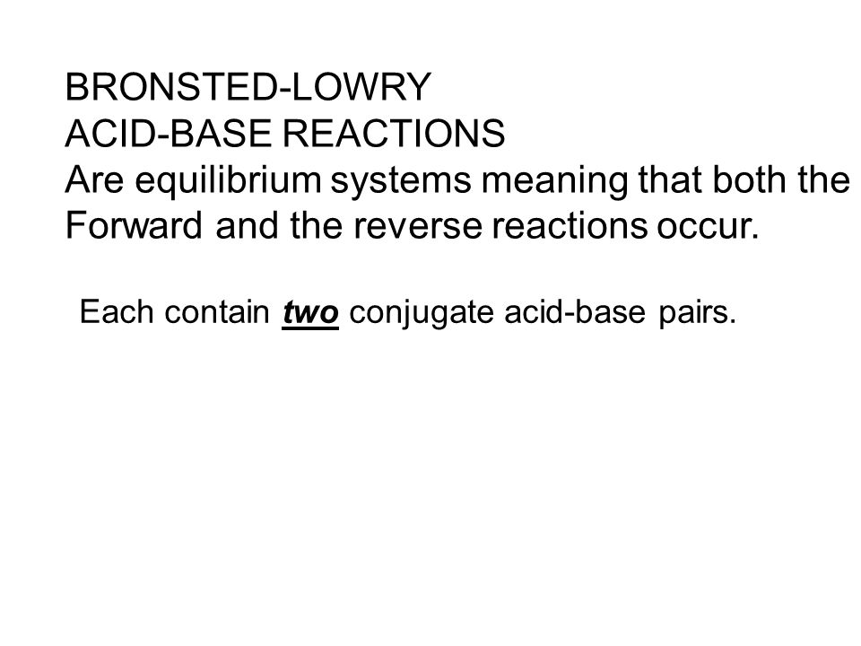 BRONSTED-LOWRY ACID-BASE REACTIONS Are equilibrium systems meaning that both the Forward and the reverse reactions occur. Each contain two conjugate a