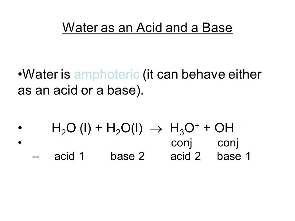 Water as an Acid and a Base Water is amphoteric (it can behave either as an acid or a base). H 2 O (l) + H 2 O(l) H 3 O + + OH conj conj – acid 1 base