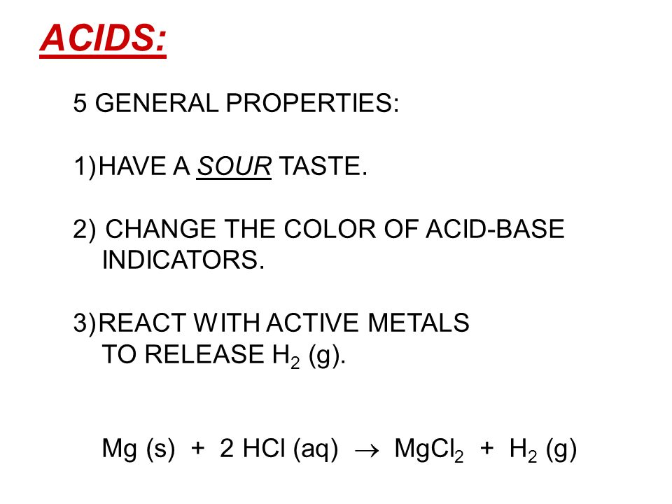 ACIDS: 5 GENERAL PROPERTIES: 1)HAVE A SOUR TASTE. 2) CHANGE THE COLOR OF ACID-BASE INDICATORS. 3)REACT WITH ACTIVE METALS TO RELEASE H 2 (g). Mg (s) +