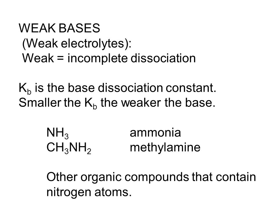 WEAK BASES (Weak electrolytes): Weak = incomplete dissociation K b is the base dissociation constant. Smaller the K b the weaker the base. NH 3 ammoni