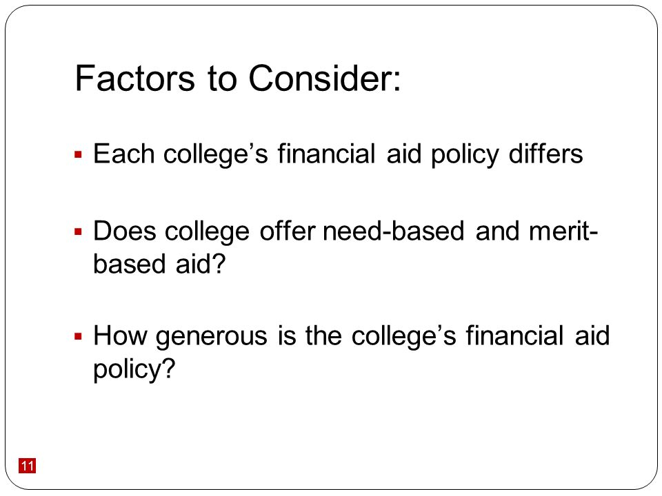 11 Factors to Consider: Each colleges financial aid policy differs Does college offer need-based and merit- based aid.