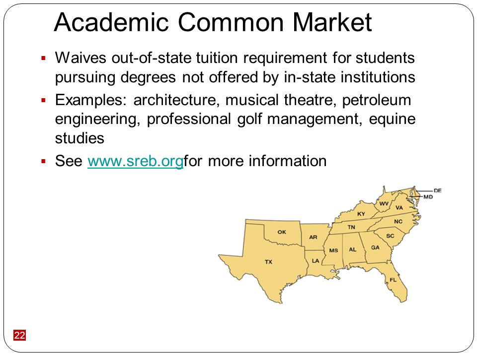 22 Academic Common Market Waives out-of-state tuition requirement for students pursuing degrees not offered by in-state institutions Examples: architecture, musical theatre, petroleum engineering, professional golf management, equine studies See www.sreb.orgfor more informationwww.sreb.org
