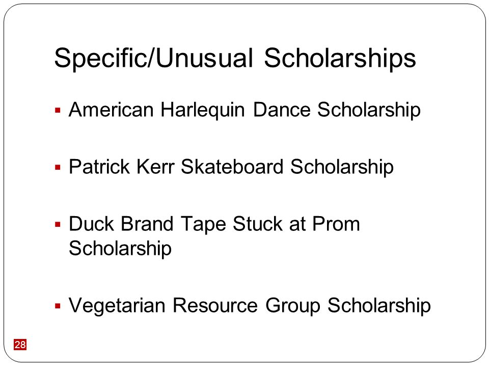 28 Specific/Unusual Scholarships American Harlequin Dance Scholarship Patrick Kerr Skateboard Scholarship Duck Brand Tape Stuck at Prom Scholarship Vegetarian Resource Group Scholarship
