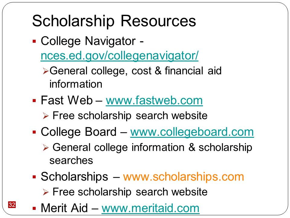 32 Scholarship Resources College Navigator - nces.ed.gov/collegenavigator/ nces.ed.gov/collegenavigator/ General college, cost & financial aid information Fast Web – www.fastweb.comwww.fastweb.com Free scholarship search website College Board – www.collegeboard.comwww.collegeboard.com General college information & scholarship searches Scholarships – www.scholarships.com Free scholarship search website Merit Aid – www.meritaid.comwww.meritaid.com College cost, financial aid & scholarship information