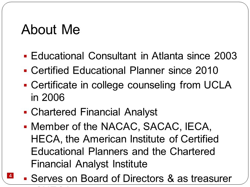 4 About Me Educational Consultant in Atlanta since 2003 Certified Educational Planner since 2010 Certificate in college counseling from UCLA in 2006 Chartered Financial Analyst Member of the NACAC, SACAC, IECA, HECA, the American Institute of Certified Educational Planners and the Chartered Financial Analyst Institute Serves on Board of Directors & as treasurer of HECA