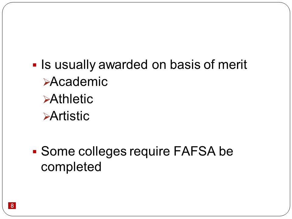 8 Is usually awarded on basis of merit Academic Athletic Artistic Some colleges require FAFSA be completed
