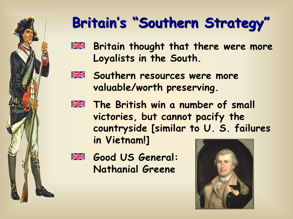 Britains Southern Strategy Britain thought that there were more Loyalists in the South. Southern resources were more valuable/worth preserving. The Br