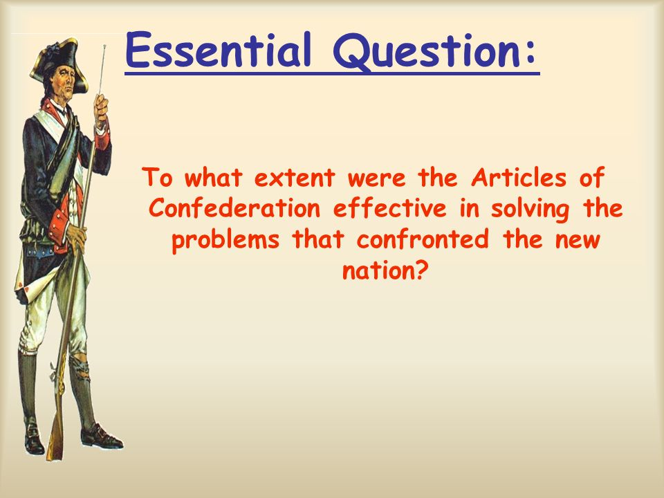 Essential Question: To what extent were the Articles of Confederation effective in solving the problems that confronted the new nation?