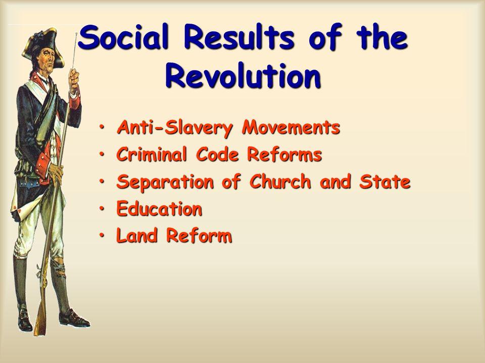 Social Results of the Revolution Anti-Slavery MovementsAnti-Slavery Movements Criminal Code ReformsCriminal Code Reforms Separation of Church and Stat