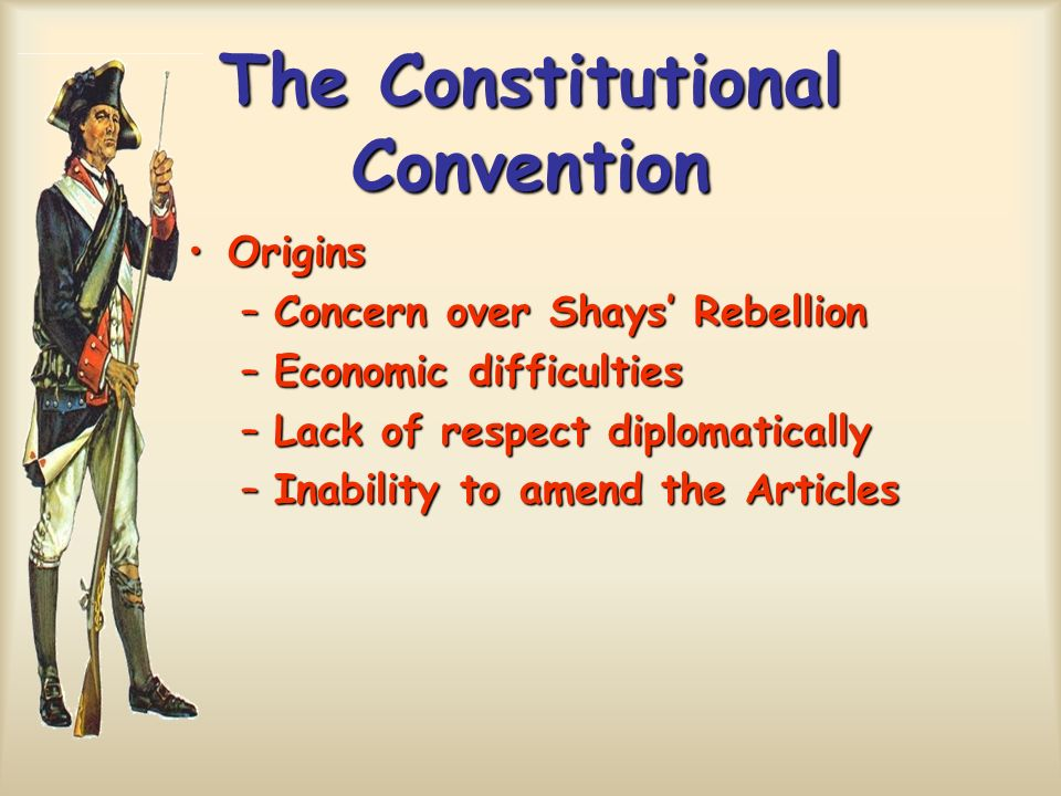 The Constitutional Convention OriginsOrigins –Concern over Shays Rebellion –Economic difficulties –Lack of respect diplomatically –Inability to amend