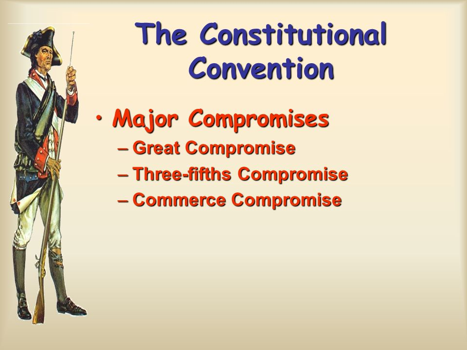 The Constitutional Convention Major CompromisesMajor Compromises –Great Compromise –Three-fifths Compromise –Commerce Compromise