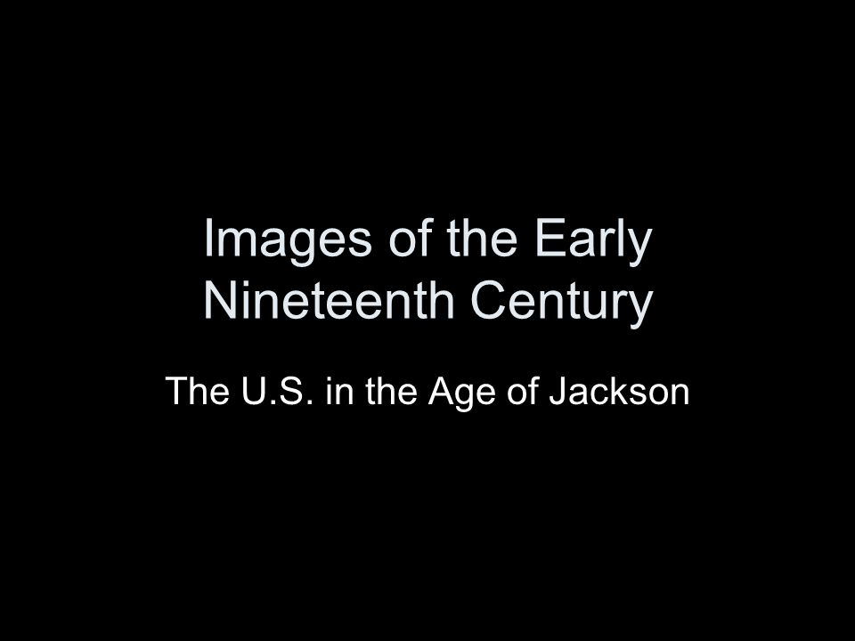 Images of the Early Nineteenth Century The U.S. in the Age of Jackson