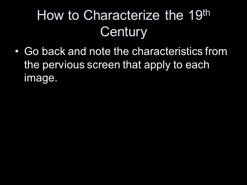 How to Characterize the 19 th Century Go back and note the characteristics from the pervious screen that apply to each image.