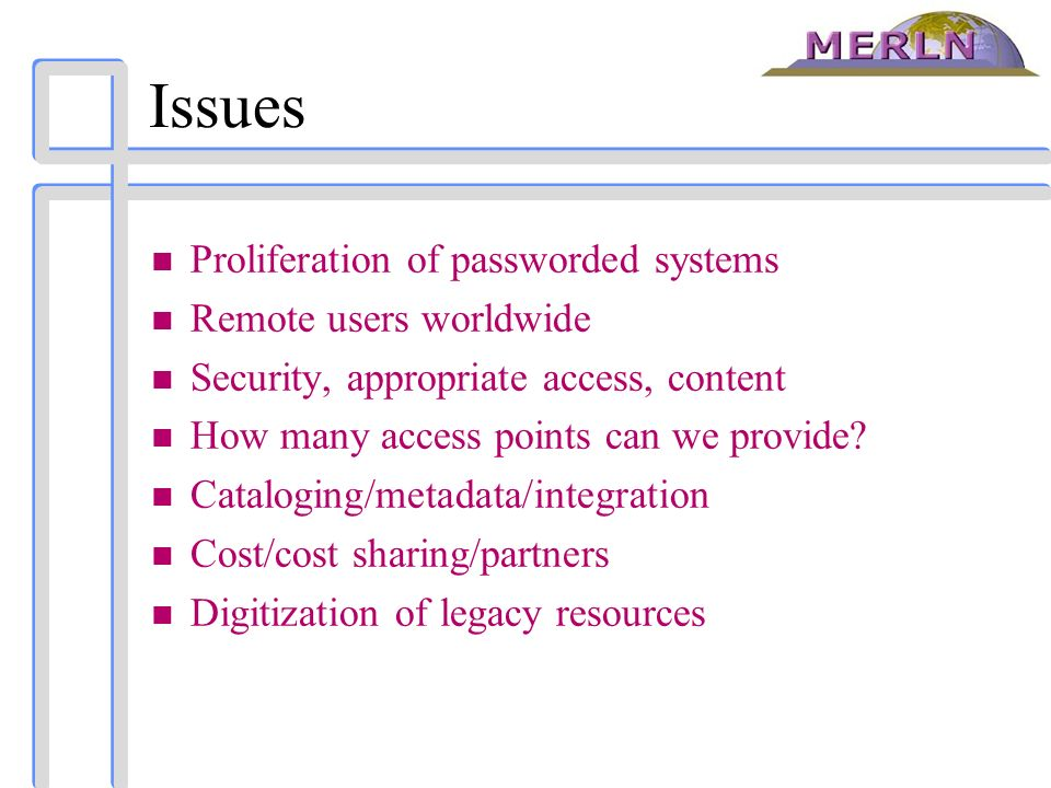 Issues n Proliferation of passworded systems n Remote users worldwide n Security, appropriate access, content n How many access points can we provide?