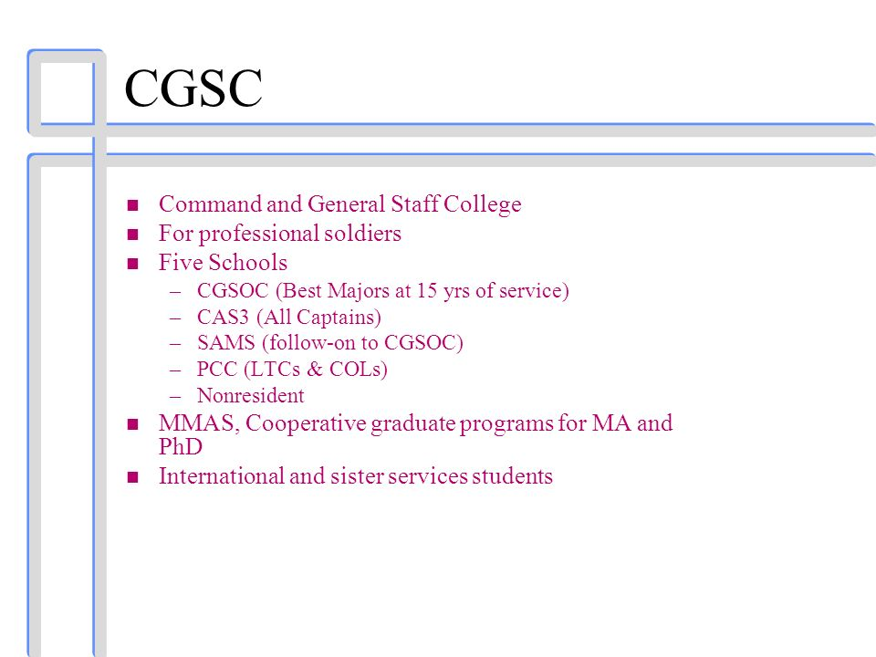 CGSC n Command and General Staff College n For professional soldiers n Five Schools –CGSOC (Best Majors at 15 yrs of service) –CAS3 (All Captains) –SA